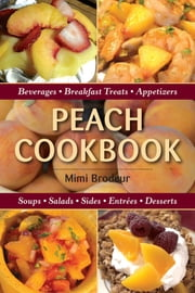 Peach Cookbook - Beverages, Breakfast Treats, Appetizers, Soups, Salads, Sides, Entrees, Desserts ebook by Mimi Brodeur