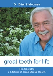 Great Teeth for Life - The Secret to a Lifetime of Good Dental Health ebook by Brian Halvorsen, BDS, LDS RCS