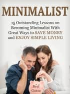 Minimalist: 15 Outstanding Lessons on Becoming Minimalist With Great Ways to Save Money and Enjoy Simple Living ebook by Bert Garza