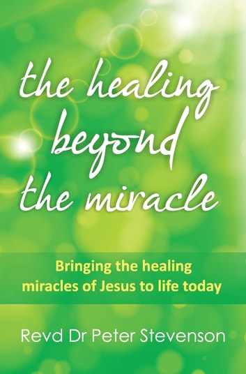 The healing beyond the miracle ebook by dr peter stevenson the healing beyond the miracle bringing the healing miracles of jesus alive today ebook by fandeluxe Document