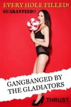 GANGBANGED By The Gladiators (An MMMMF Historical Gangbang Multiple Partner Orgy Erotica) (Every Hole Filled Guaranteed) ebook by Thrust