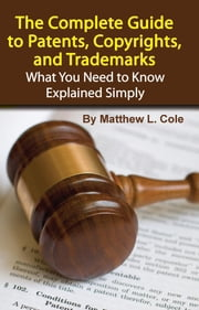 The Complete Guide to Patents, Copyrights, and Trademarks: What You Need to Know Explained Simply ebook by Cole, Matthew L
