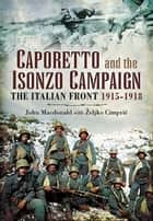 Caporetto and the Isonzo Campaign - The Italian Front 1915-1918 ebook by John Macdonald, Željko Cimprić