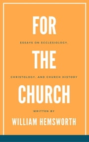 For The Church: Essays on Ecclesiology, Christology, and Church History ebook by William Hemsworth