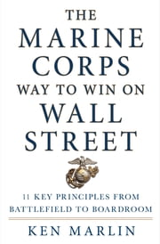 The Marine Corps Way to Win on Wall Street - 11 Key Principles from Battlefield to Boardroom ebook by Ken Marlin