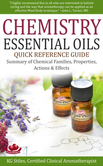 Chemistry Essential Oils Quick Reference Guide Summary of Chemical Families, Properties, Actions & Effects - Healing with Essential Oil ebook by KG STILES