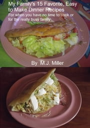 My Family's 15 Favorite, Easy To Make Dinner Recipes For When You Have No Time To Cook Or For The Really Busy Family ebook by MJ Miller