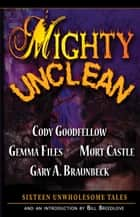 Mighty Unclean ebook by Gary Braunbeck,Mort Castle,Cody Goodfellow and Gemma Files