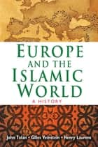 Europe and the Islamic World - A History ebook by John Tolan, Henry Laurens, Gilles Veinstein,...