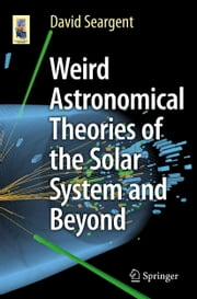 Weird Astronomical Theories of the Solar System and Beyond ebook by David Seargent
