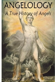 Angelology, A True History of Angels ebook by James D. Quiggle