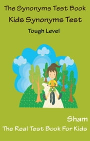 The Synonyms Test Book: Kids Synonyms Test Tough Level ebook by Sham