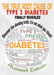 The True Root Cause of Type 2 Diabetes Finally Revealed: Discover the Shocking Truth, It's Not What You Think! ebook by Russell Eaton