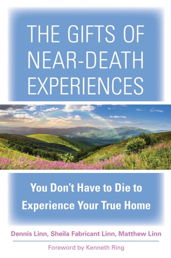 The Gifts of Near-Death Experiences - You Don't Have to Die to Experience Your True Home ebook by Sheila Fabricant Linn,Dennis Linn,Matthew Linn