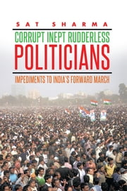 CORRUPT INEPT RUDDERLESS POLITICIANS - Impediments to India's Forward March ebook by Sat Sharma