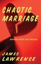 Chaotic Marriage - Broken Hopes and Dreams ebook by James Lawrence