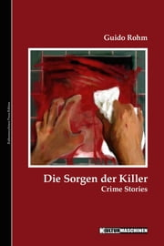 Die Sorgen der Killer - Crime Stories ebook by Guido Rohm,Vladi Krafft