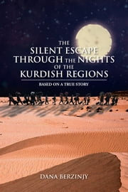 THE SILENT ESCAPE THROUGH THE NIGHTS OF THE KURDISH REGIONS ebook by Dana Berzinjy