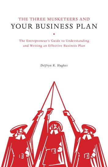 The Three Musketeers and Your Business Plan - The Entrepreneur's Guide to Understanding and Writing an Effective Business Plan ebook by Delfryn R. Hughes