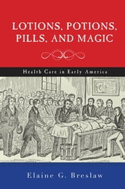 Lotions, Potions, Pills, and Magic - Health Care in Early America ebook by Elaine G. Breslaw