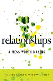 Relationships - A Mess Worth Making ebook by Timothy S. Lane,Paul David Tripp