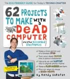 62 Projects to Make with a Dead Computer - (And Other Discarded Electronics) ebook by Randy Sarafan