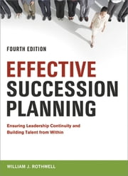 Effective Succession Planning - Ensuring Leadership Continuity and Building Talent from Within ebook by William Rothwell