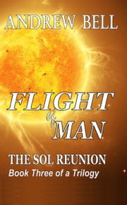 Flight of Man... Book Three: The Sol Reunion ebook by Andrew Bell