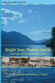 Bright Seas, Pioneer Spirits: A History of the Sunshine Coast ebook by Betty Keller,Rosella Leslie