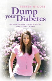 Dump Your Diabetes - Get Control With Practical Advice That Actually Works ebook by Terren Nicole