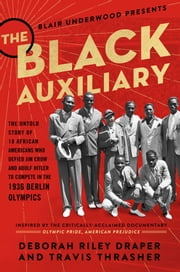 The Black Auxiliary - The Untold Story of 18 African Americans Who Defied Jim Crow and Adolf Hitler to Compete in the 1936 Berlin Olympics ebook by Deborah Riley Draper, Blair Underwood, Travis Thrasher