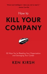 How to Kill Your Company - 50 Ways You're Bleeding Your Organization and Damaging Your Career ebook by Ken Kirsh