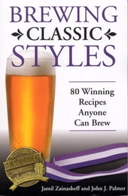 Brewing Classic Styles - 80 Winning Recipes Anyone Can Brew ebook by Jamil Zainasheff,John Palmer