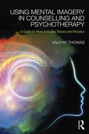 Using Mental Imagery in Counselling and Psychotherapy - A Guide to More Inclusive Theory and Practice ebook by Valerie Thomas