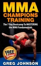 MMA: MMA Champions Training - The 7 Day Bootcamp To Mastering the MMA Fundamentals ebook by Greg Johnson