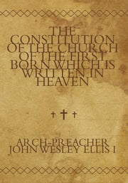 The Constitution of the Church of the First Born Which Is Written in Heaven ebook by Arch-Preacher John Wesley Ellis I