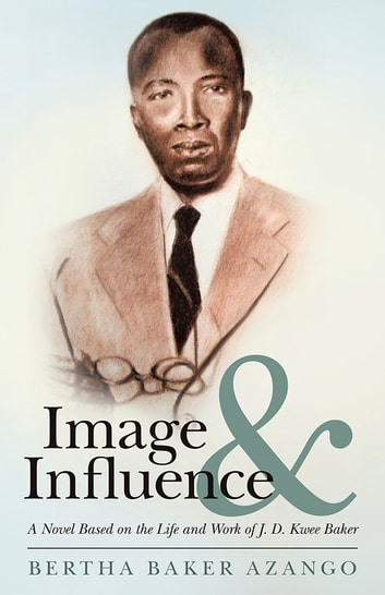 Image and Influence - A Novel Based on the Life and Work of J. D. Kwee Baker ebook by Bertha Baker Azango