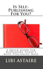 Is Self-Publishing For You?: A Quick Guide For Navigating Today's Book Publishing Maze ebook by Libi Astaire