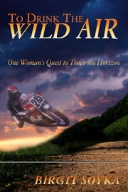 To Drink The Wild Air: a memoir - One Woman's Quest to Touch the Horizon ebook by Birgit Soyka