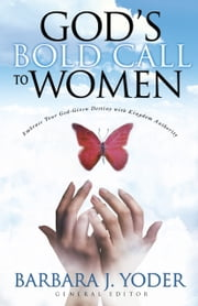 God's Bold Call to Women - Embrace Your God Given Destiny With Kingdom Authority ebook by Barbara J. Yoder