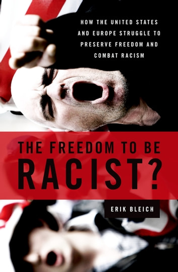 The Freedom to Be Racist? - How the United States and Europe Struggle to Preserve Freedom and Combat Racism ebook by Erik Bleich