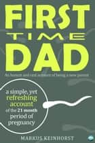 First Time Dad - A honest and real account of being a new parent ebook by Markus  Keinhorst