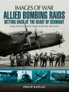 Allied Bombing Raids: Hittiing Back at the Heart of Germany - Rare Photographs from Wartime Archives ebook by Philip Kaplan
