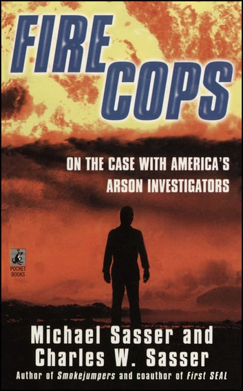 Fire Cops - On the Case with America's Arson Investigators ebook by Michael Sasser,Charles W. Sasser