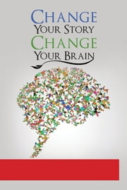 Change Your Story - Change Your Brain ebook by Dr. Linda Miles