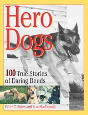 Hero Dogs - 100 True Stories of Daring Deeds ebook by Peter C. Jones