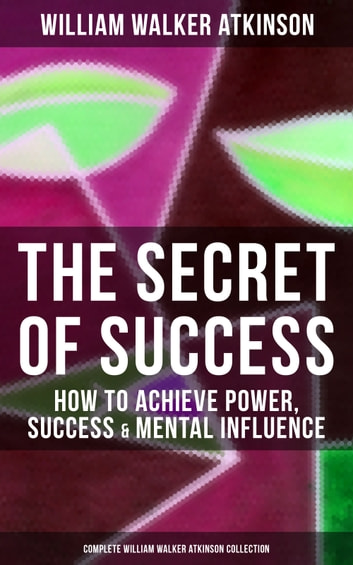 THE SECRET OF SUCCESS: How to Achieve Power, Success & Mental Influence (Complete William Walker Atkinson Collection) - The Secret of Success, The Power Of Concentration, Thought-Force in Business and Everyday Life, How To Read Human Nature, Practical Mental Influence… ebook by William Walker Atkinson