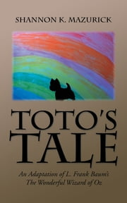 Totos Tale - An Adaptation of L. Frank Baums the Wonderful Wizard of Oz ebook by Shannon K. Mazurick