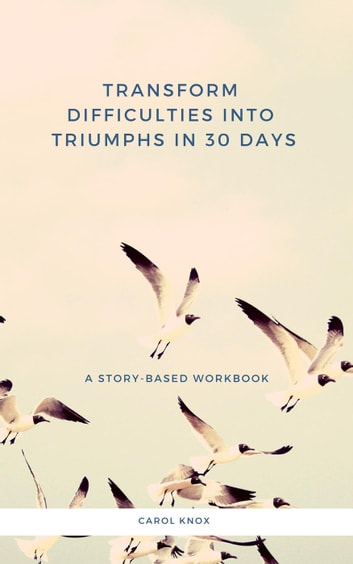 Transform Difficulties Into Triumphs in 30 Days. A Story-Based Workbook ebook by Carol Knox