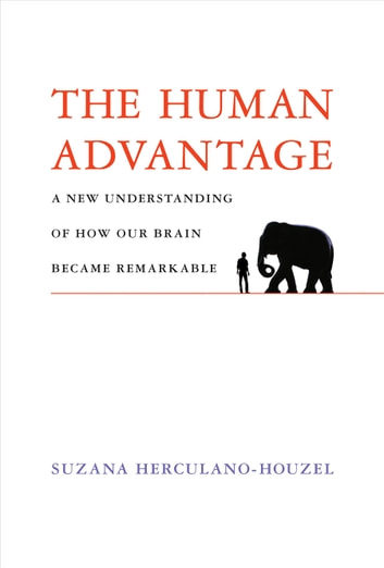 The Human Advantage - A New Understanding of How Our Brain Became Remarkable ebook by Suzana Herculano-Houzel